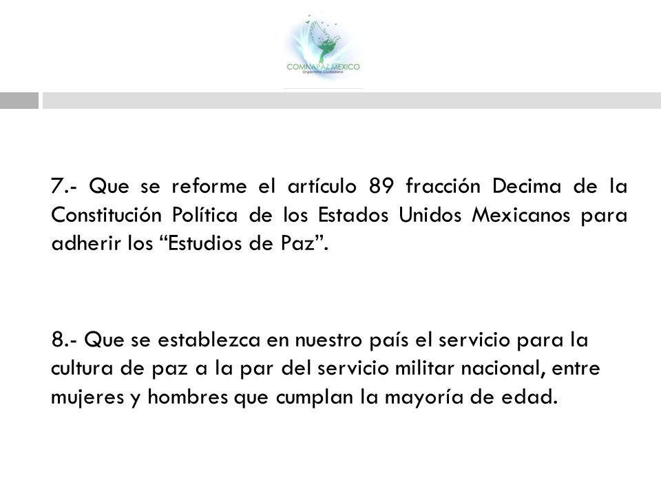 7.- Que se reforme el artículo 89 fracción Decima de la Constitución Política de los Estados Unidos Mexicanos para adherir los Estudios de Paz .