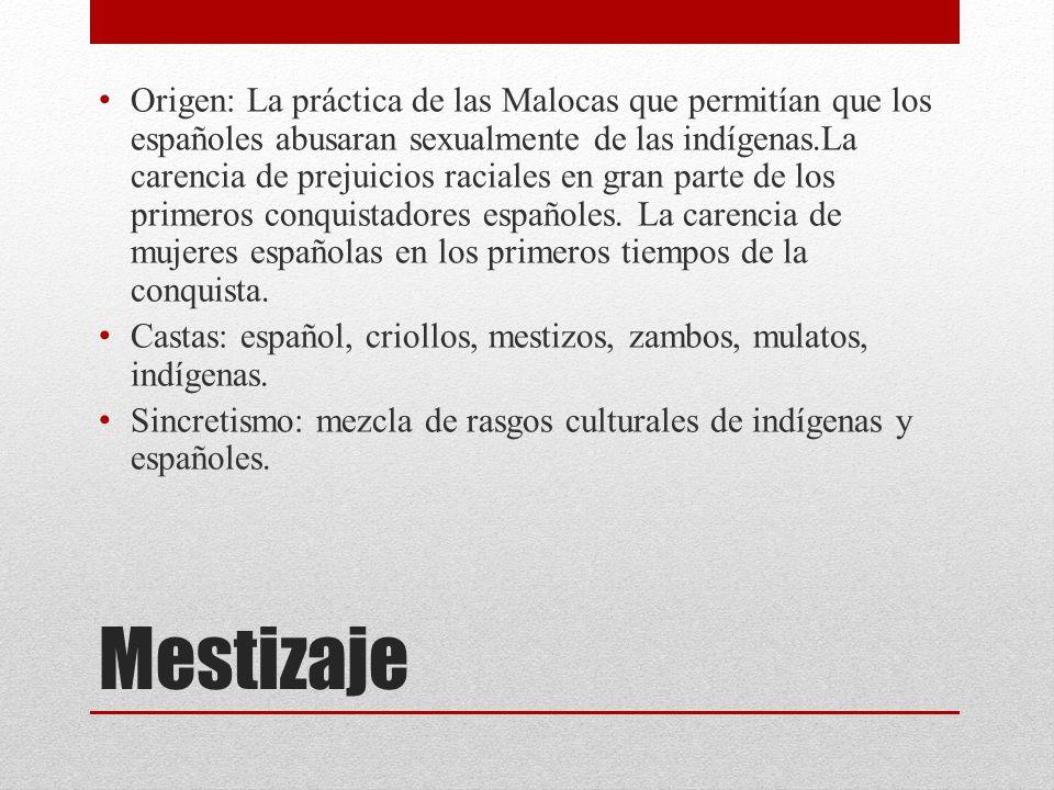 Origen: La práctica de las Malocas que permitían que los españoles abusaran sexualmente de las indígenas.La carencia de prejuicios raciales en gran parte de los primeros conquistadores españoles. La carencia de mujeres españolas en los primeros tiempos de la conquista.