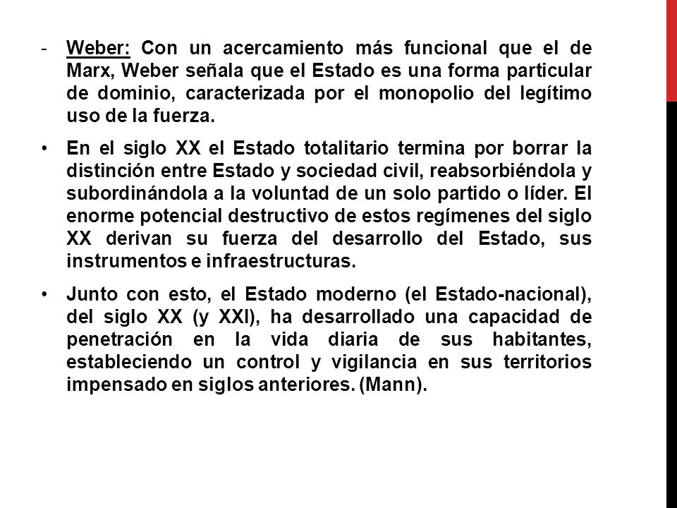 Weber: Con un acercamiento más funcional que el de Marx, Weber señala que el Estado es una forma particular de dominio, caracterizada por el monopolio del legítimo uso de la fuerza.