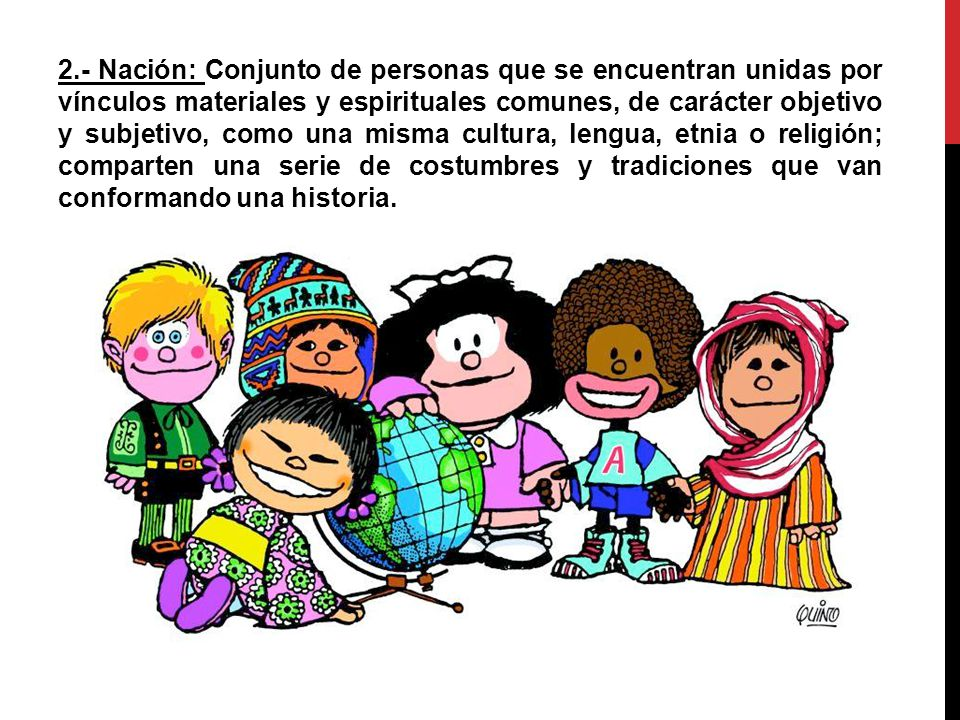 2.- Nación: Conjunto de personas que se encuentran unidas por vínculos materiales y espirituales comunes, de carácter objetivo y subjetivo, como una misma cultura, lengua, etnia o religión; comparten una serie de costumbres y tradiciones que van conformando una historia.