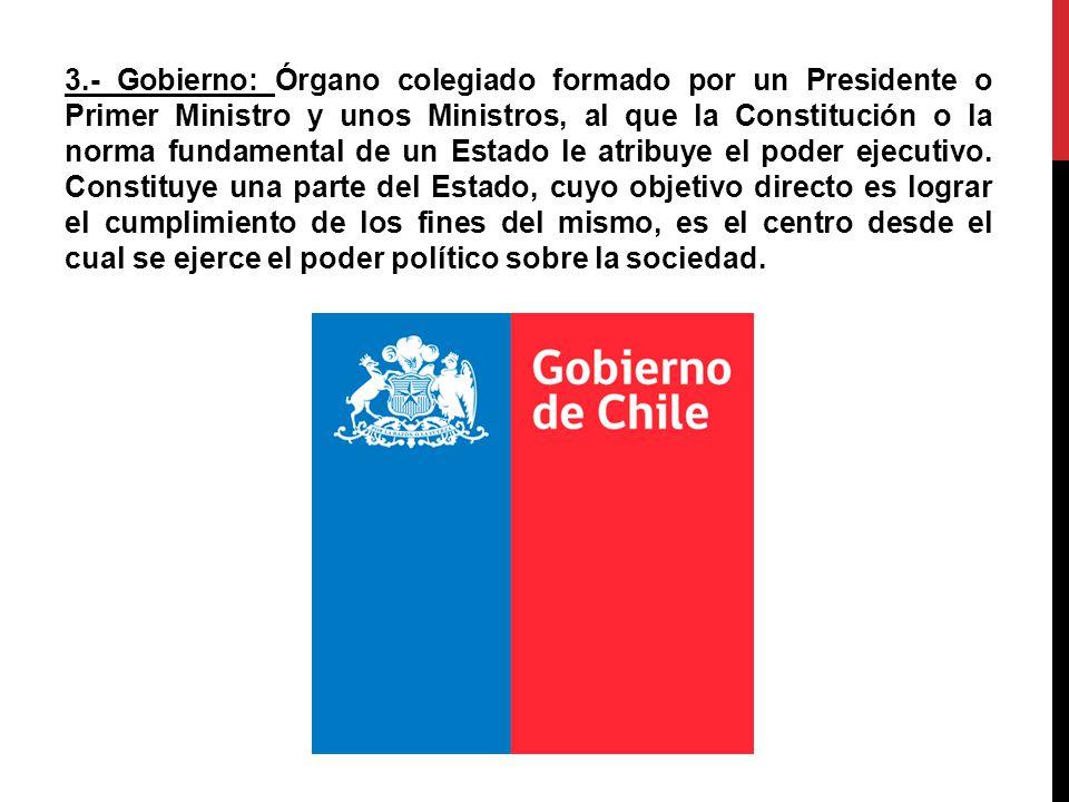 3.- Gobierno: Órgano colegiado formado por un Presidente o Primer Ministro y unos Ministros, al que la Constitución o la norma fundamental de un Estado le atribuye el poder ejecutivo.