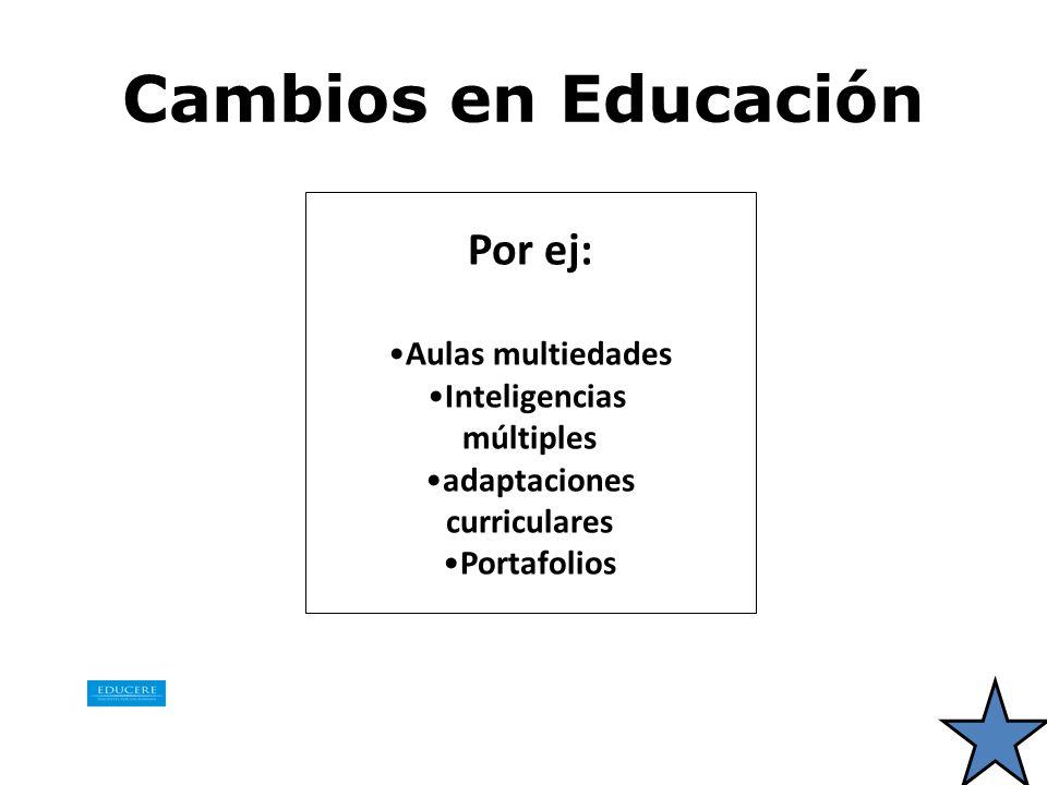 Cambios en Educación Por ej: Aulas multiedades Inteligencias múltiples