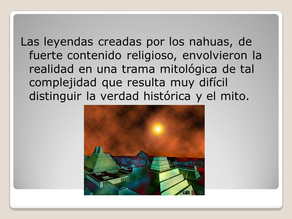 Las leyendas creadas por los nahuas, de fuerte contenido religioso, envolvieron la realidad en una trama mitológica de tal complejidad que resulta muy difícil distinguir la verdad histórica y el mito.
