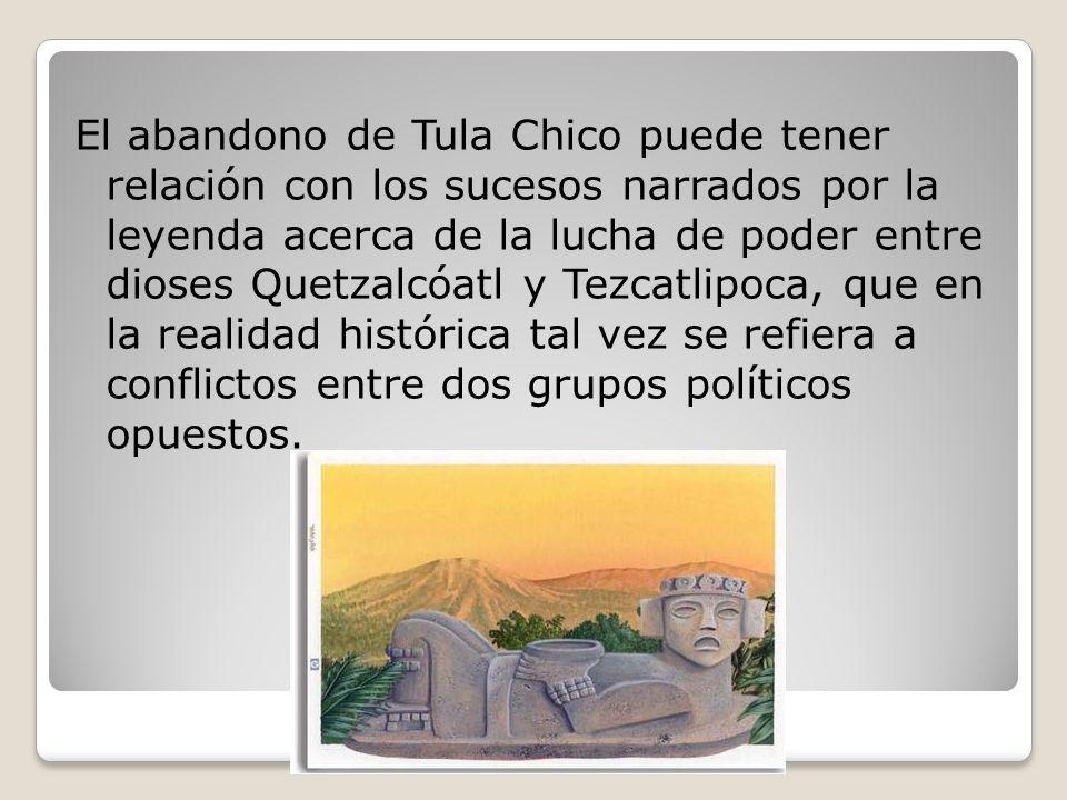 El abandono de Tula Chico puede tener relación con los sucesos narrados por la leyenda acerca de la lucha de poder entre dioses Quetzalcóatl y Tezcatlipoca, que en la realidad histórica tal vez se refiera a conflictos entre dos grupos políticos opuestos.