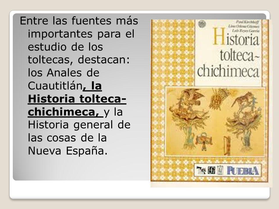 Entre las fuentes más importantes para el estudio de los toltecas, destacan: los Anales de Cuautitlán, la Historia tolteca- chichimeca, y la Historia general de las cosas de la Nueva España.