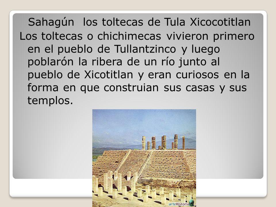Sahagún los toltecas de Tula Xicocotitlan Los toltecas o chichimecas vivieron primero en el pueblo de Tullantzinco y luego poblarón la ribera de un río junto al pueblo de Xicotitlan y eran curiosos en la forma en que construian sus casas y sus templos.