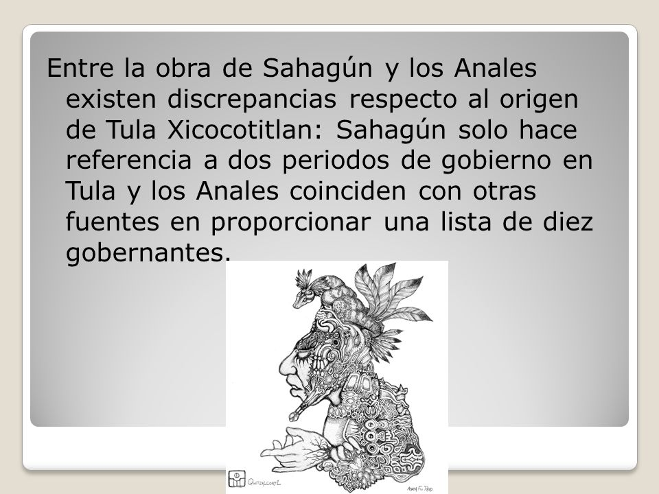 Entre la obra de Sahagún y los Anales existen discrepancias respecto al origen de Tula Xicocotitlan: Sahagún solo hace referencia a dos periodos de gobierno en Tula y los Anales coinciden con otras fuentes en proporcionar una lista de diez gobernantes.
