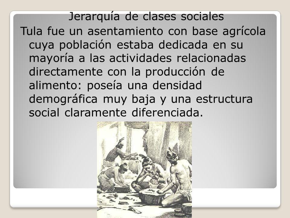 Jerarquía de clases sociales Tula fue un asentamiento con base agrícola cuya población estaba dedicada en su mayoría a las actividades relacionadas directamente con la producción de alimento: poseía una densidad demográfica muy baja y una estructura social claramente diferenciada.