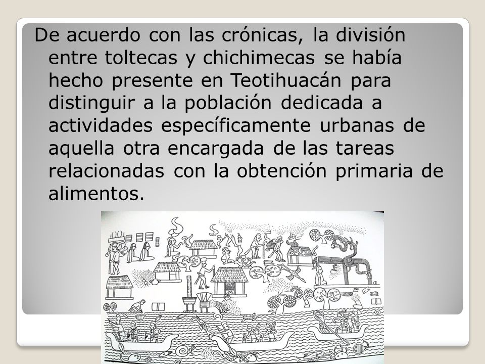 De acuerdo con las crónicas, la división entre toltecas y chichimecas se había hecho presente en Teotihuacán para distinguir a la población dedicada a actividades específicamente urbanas de aquella otra encargada de las tareas relacionadas con la obtención primaria de alimentos.