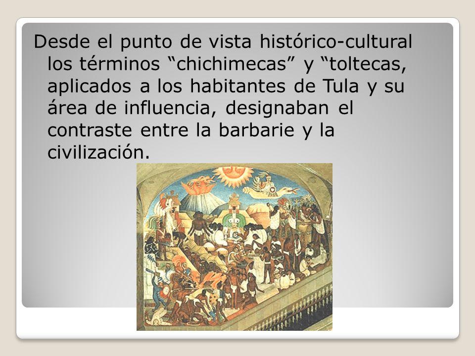 Desde el punto de vista histórico-cultural los términos chichimecas y toltecas, aplicados a los habitantes de Tula y su área de influencia, designaban el contraste entre la barbarie y la civilización.