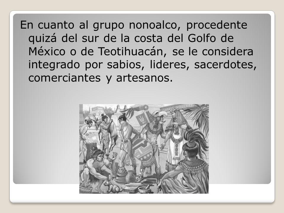 En cuanto al grupo nonoalco, procedente quizá del sur de la costa del Golfo de México o de Teotihuacán, se le considera integrado por sabios, lideres, sacerdotes, comerciantes y artesanos.