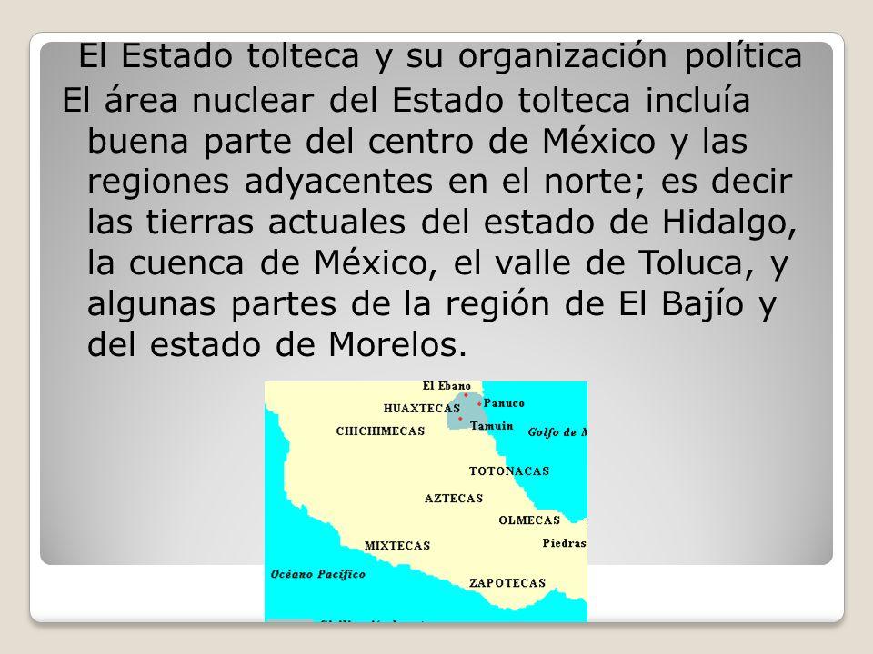 El Estado tolteca y su organización política El área nuclear del Estado tolteca incluía buena parte del centro de México y las regiones adyacentes en el norte; es decir las tierras actuales del estado de Hidalgo, la cuenca de México, el valle de Toluca, y algunas partes de la región de El Bajío y del estado de Morelos.