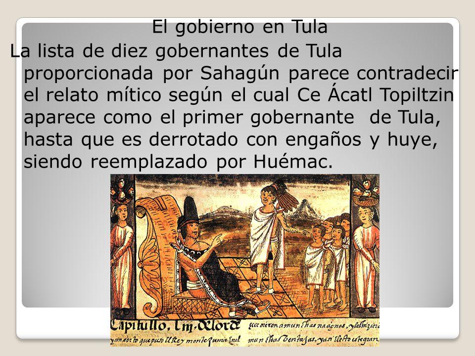 El gobierno en Tula La lista de diez gobernantes de Tula proporcionada por Sahagún parece contradecir el relato mítico según el cual Ce Ácatl Topiltzin aparece como el primer gobernante de Tula, hasta que es derrotado con engaños y huye, siendo reemplazado por Huémac.