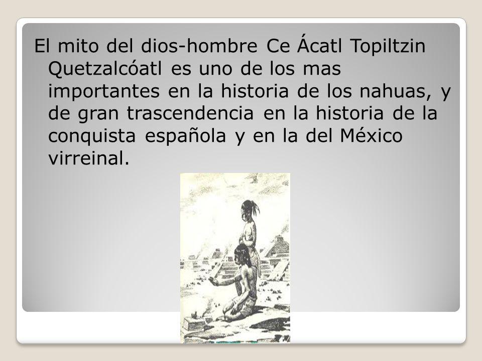 El mito del dios-hombre Ce Ácatl Topiltzin Quetzalcóatl es uno de los mas importantes en la historia de los nahuas, y de gran trascendencia en la historia de la conquista española y en la del México virreinal.