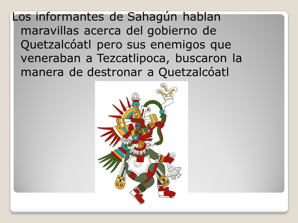 Los informantes de Sahagún hablan maravillas acerca del gobierno de Quetzalcóatl pero sus enemigos que veneraban a Tezcatlipoca, buscaron la manera de destronar a Quetzalcóatl