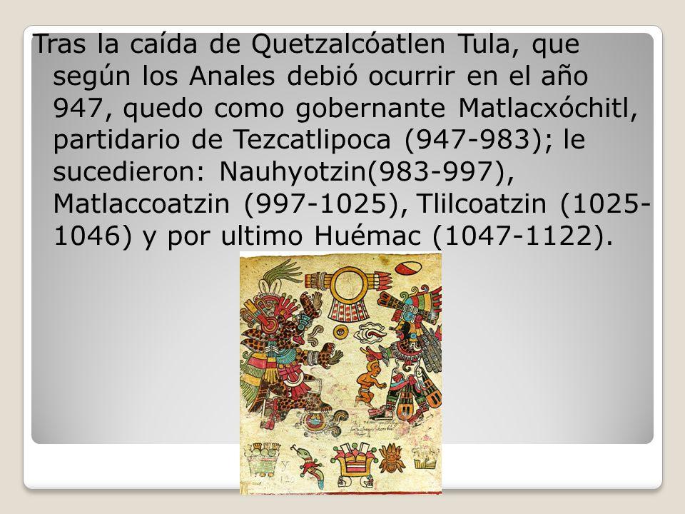 Tras la caída de Quetzalcóatlen Tula, que según los Anales debió ocurrir en el año 947, quedo como gobernante Matlacxóchitl, partidario de Tezcatlipoca (947-983); le sucedieron: Nauhyotzin(983-997), Matlaccoatzin (997-1025), Tlilcoatzin (1025- 1046) y por ultimo Huémac (1047-1122).