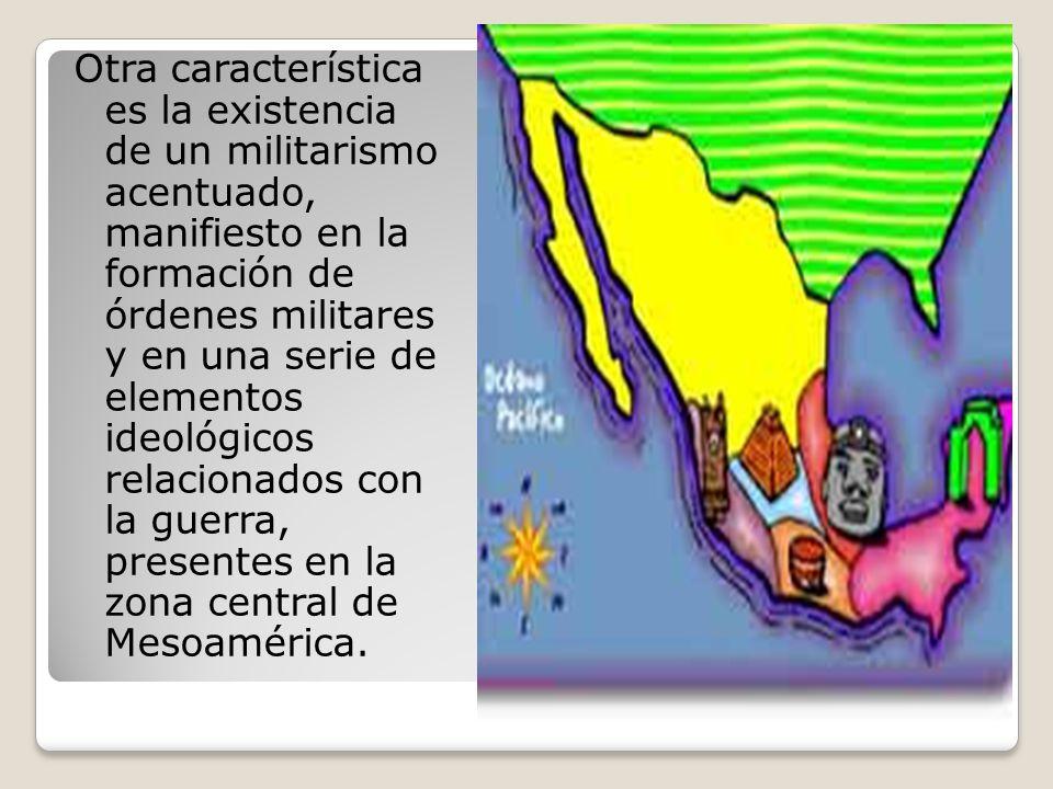 Otra característica es la existencia de un militarismo acentuado, manifiesto en la formación de órdenes militares y en una serie de elementos ideológicos relacionados con la guerra, presentes en la zona central de Mesoamérica.