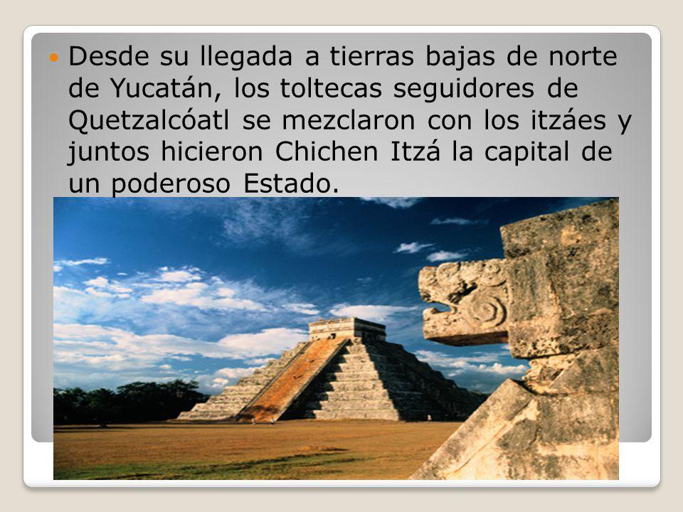 Desde su llegada a tierras bajas de norte de Yucatán, los toltecas seguidores de Quetzalcóatl se mezclaron con los itzáes y juntos hicieron Chichen Itzá la capital de un poderoso Estado.