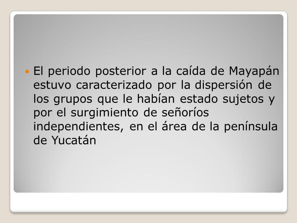 El periodo posterior a la caída de Mayapán estuvo caracterizado por la dispersión de los grupos que le habían estado sujetos y por el surgimiento de señoríos independientes, en el área de la península de Yucatán