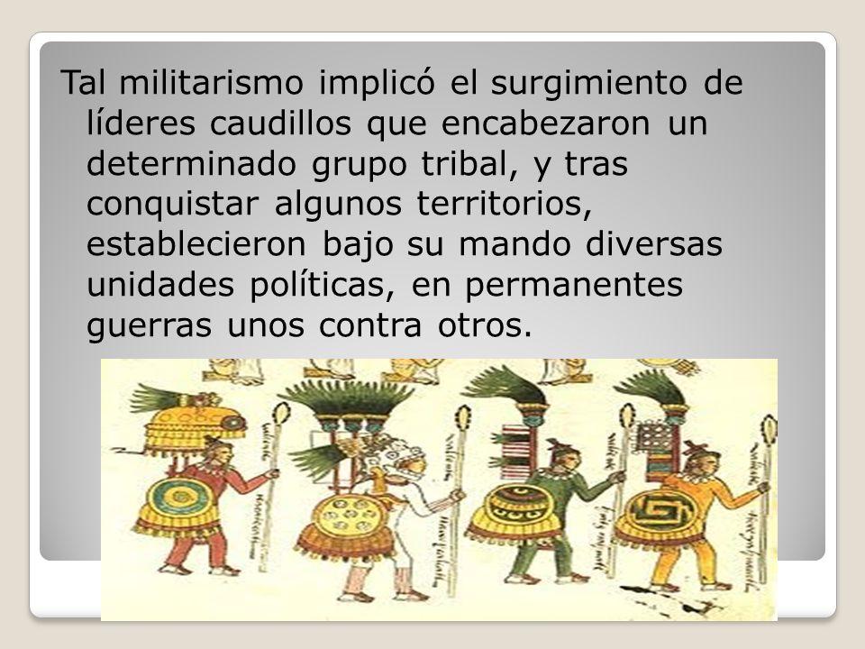 Tal militarismo implicó el surgimiento de líderes caudillos que encabezaron un determinado grupo tribal, y tras conquistar algunos territorios, establecieron bajo su mando diversas unidades políticas, en permanentes guerras unos contra otros.