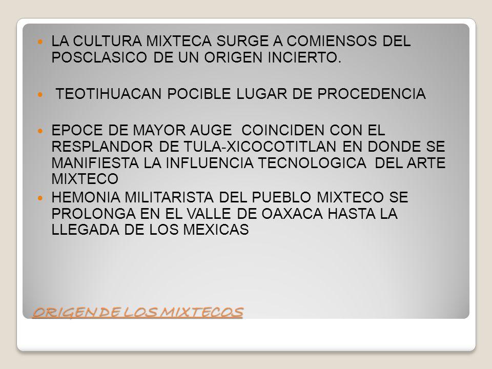 LA CULTURA MIXTECA SURGE A COMIENSOS DEL POSCLASICO DE UN ORIGEN INCIERTO.