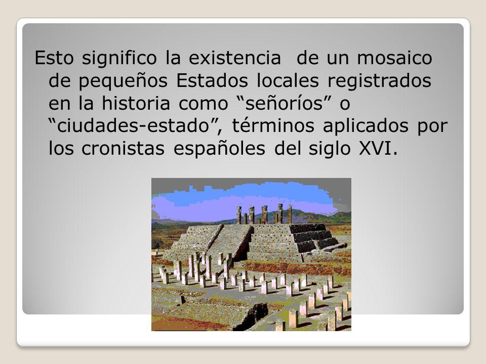 Esto significo la existencia de un mosaico de pequeños Estados locales registrados en la historia como señoríos o ciudades-estado , términos aplicados por los cronistas españoles del siglo XVI.