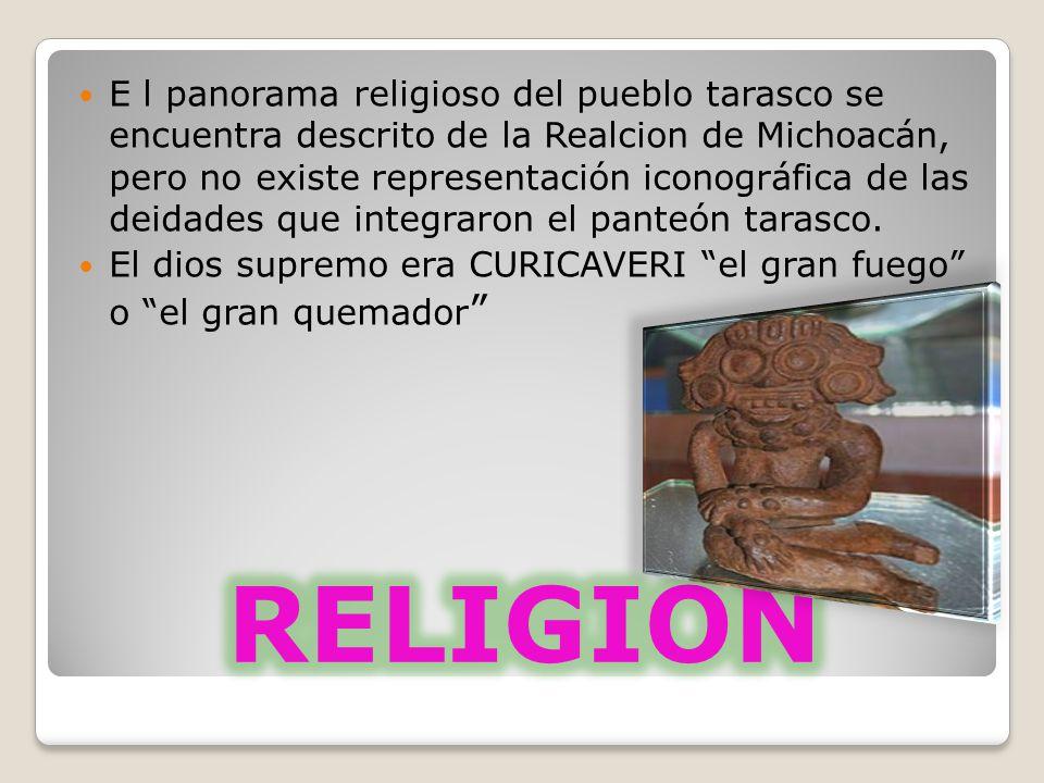 E l panorama religioso del pueblo tarasco se encuentra descrito de la Realcion de Michoacán, pero no existe representación iconográfica de las deidades que integraron el panteón tarasco.