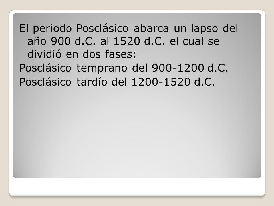 El periodo Posclásico abarca un lapso del año 900 d. C. al 1520 d. C