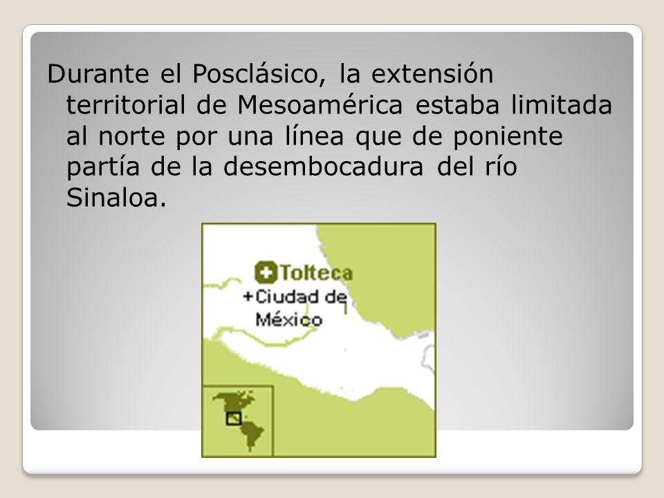 Durante el Posclásico, la extensión territorial de Mesoamérica estaba limitada al norte por una línea que de poniente partía de la desembocadura del río Sinaloa.