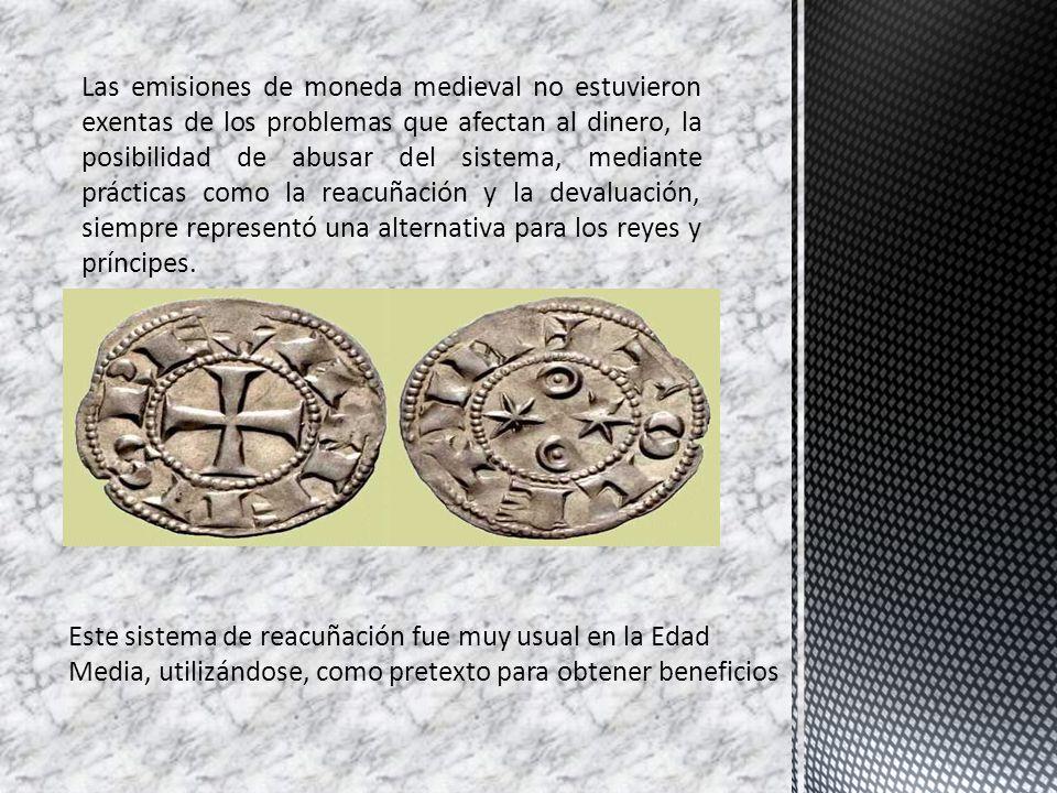Las emisiones de moneda medieval no estuvieron exentas de los problemas que afectan al dinero, la posibilidad de abusar del sistema, mediante prácticas como la reacuñación y la devaluación, siempre representó una alternativa para los reyes y príncipes.