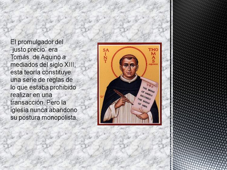 El promulgador del ¨justo precio¨ era Tomás de Aquino a mediados del siglo XIII, esta teoría constituye una serie de reglas de lo que estaba prohibido realizar en una transacción.