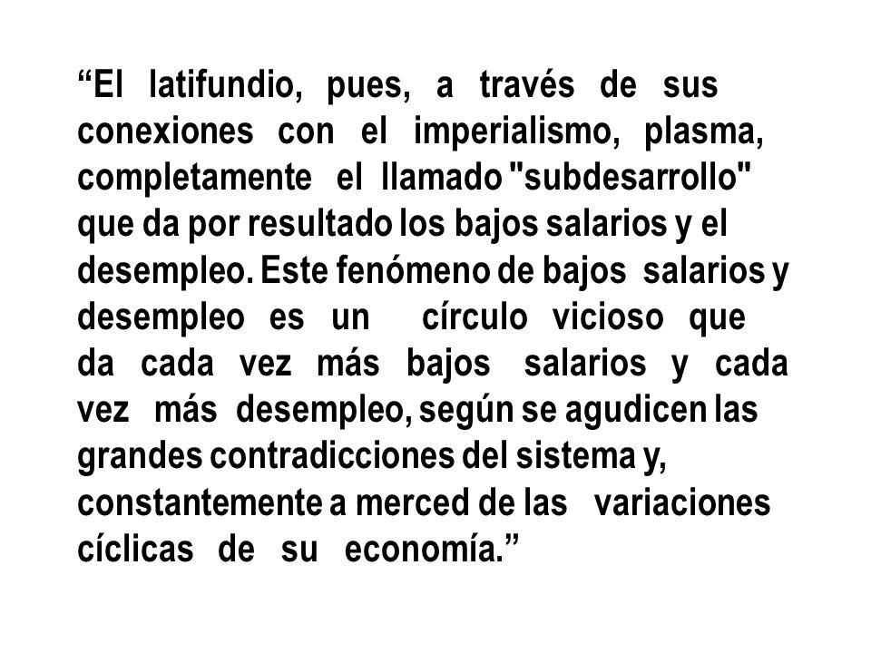 El latifundio, pues, a través de sus conexiones con el imperialismo, plasma, completamente el llamado subdesarrollo que da por resultado los bajos salarios y el desempleo.