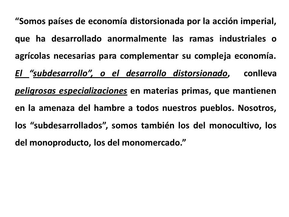 Somos países de economía distorsionada por la acción imperial, que ha desarrollado anormalmente las ramas industriales o agrícolas necesarias para complementar su compleja economía.