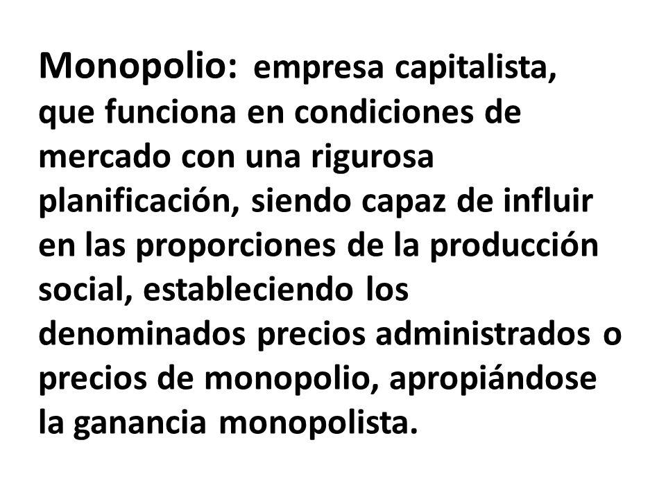 Monopolio: empresa capitalista, que funciona en condiciones de mercado con una rigurosa planificación, siendo capaz de influir en las proporciones de la producción social, estableciendo los denominados precios administrados o precios de monopolio, apropiándose la ganancia monopolista.