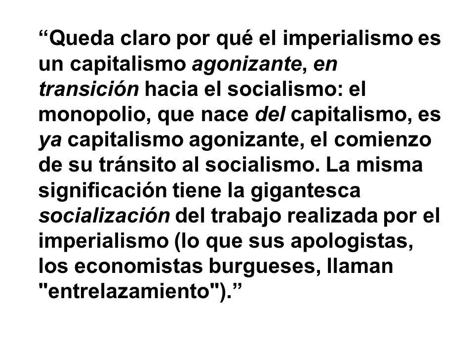 Queda claro por qué el imperialismo es un capitalismo agonizante, en transición hacia el socialismo: el monopolio, que nace del capitalismo, es ya capitalismo agonizante, el comienzo de su tránsito al socialismo. La misma significación tiene la gigantesca socialización del trabajo realizada por el imperialismo (lo que sus apologistas, los economistas burgueses, llaman entrelazamiento ).