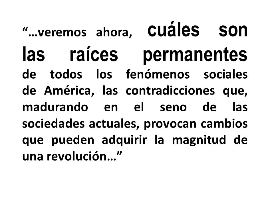 …veremos ahora, cuáles son las raíces permanentes de todos los fenómenos sociales de América, las contradicciones que, madurando en el seno de las sociedades actuales, provocan cambios que pueden adquirir la magnitud de una revolución…