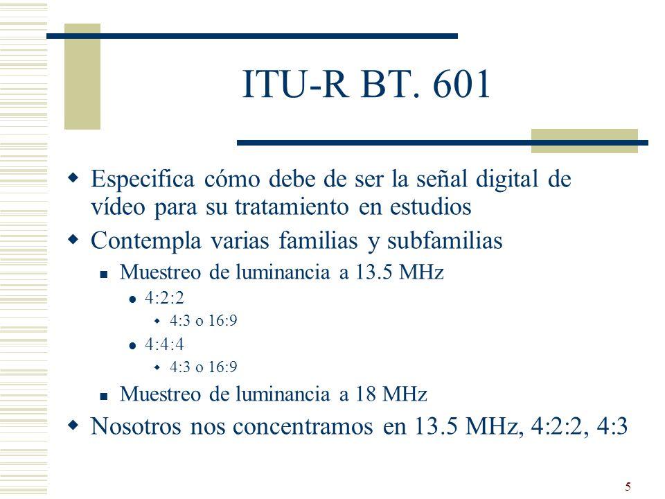ITU-R BT. 601Especifica cómo debe de ser la señal digital de vídeo para su tratamiento en estudios.