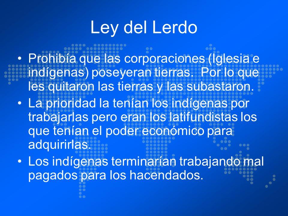 Ley del Lerdo Prohibía que las corporaciones (Iglesia e indígenas) poseyeran tierras. Por lo que les quitaron las tierras y las subastaron.