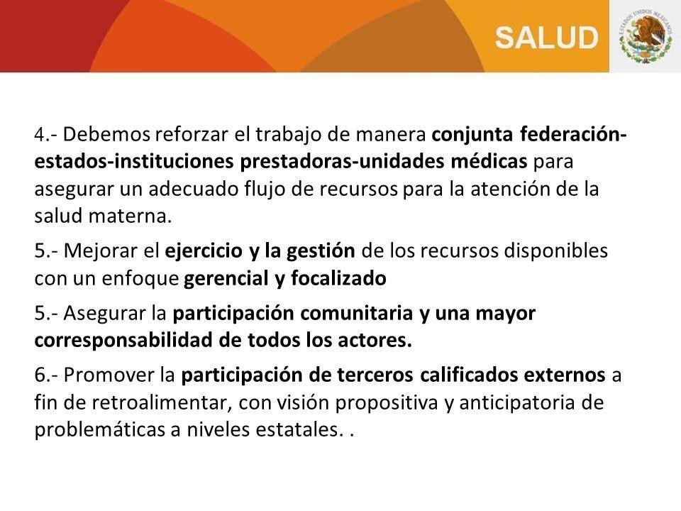 4.- Debemos reforzar el trabajo de manera conjunta federación- estados-instituciones prestadoras-unidades médicas para asegurar un adecuado flujo de recursos para la atención de la salud materna.