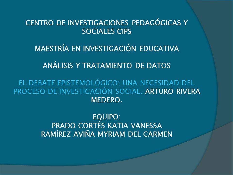 CENTRO DE INVESTIGACIONES PEDAGÓGICAS Y SOCIALES CIPS MAESTRÍA EN INVESTIGACIÓN EDUCATIVA ANÁLISIS Y TRATAMIENTO DE DATOS EL DEBATE EPISTEMOLÓGICO: UNA NECESIDAD DEL PROCESO DE INVESTIGACIÓN SOCIAL.