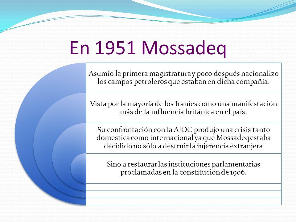 En 1951 Mossadeq Asumió la primera magistratura y poco después nacionalizo los campos petroleros que estaban en dicha compañía.