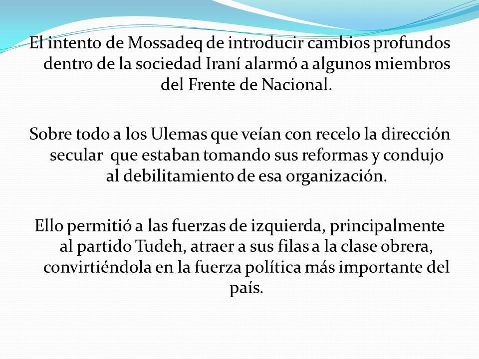 El intento de Mossadeq de introducir cambios profundos dentro de la sociedad Iraní alarmó a algunos miembros del Frente de Nacional.