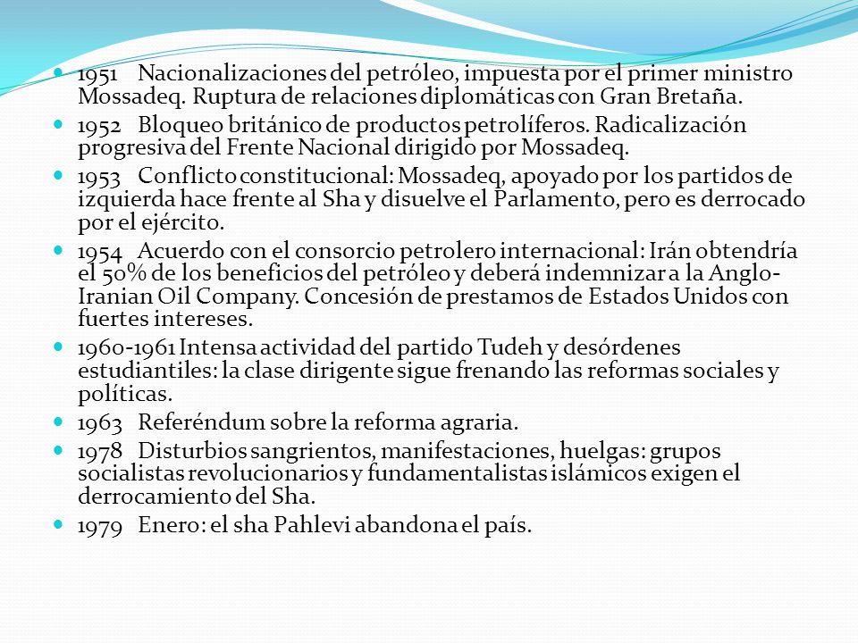1951 Nacionalizaciones del petróleo, impuesta por el primer ministro Mossadeq. Ruptura de relaciones diplomáticas con Gran Bretaña.
