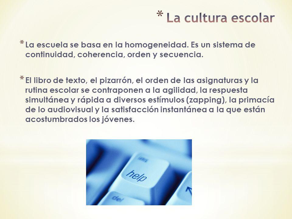 La cultura escolar La escuela se basa en la homogeneidad. Es un sistema de continuidad, coherencia, orden y secuencia.