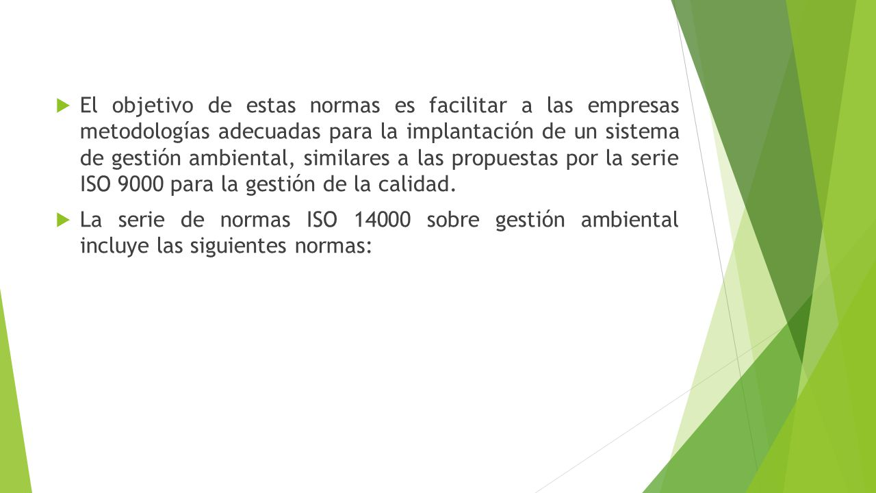 El objetivo de estas normas es facilitar a las empresas metodologías adecuadas para la implantación de un sistema de gestión ambiental, similares a las propuestas por la serie ISO 9000 para la gestión de la calidad.