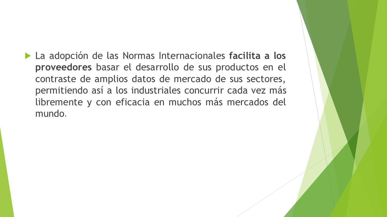 La adopción de las Normas Internacionales facilita a los proveedores basar el desarrollo de sus productos en el contraste de amplios datos de mercado de sus sectores, permitiendo así a los industriales concurrir cada vez más libremente y con eficacia en muchos más mercados del mundo.