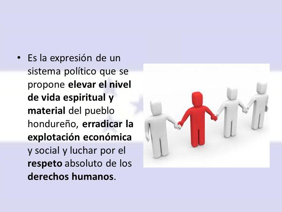 Es la expresión de un sistema político que se propone elevar el nivel de vida espiritual y material del pueblo hondureño, erradicar la explotación económica y social y luchar por el respeto absoluto de los derechos humanos.
