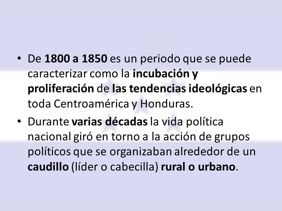 De 1800 a 1850 es un periodo que se puede caracterizar como la incubación y proliferación de las tendencias ideológicas en toda Centroamérica y Honduras.