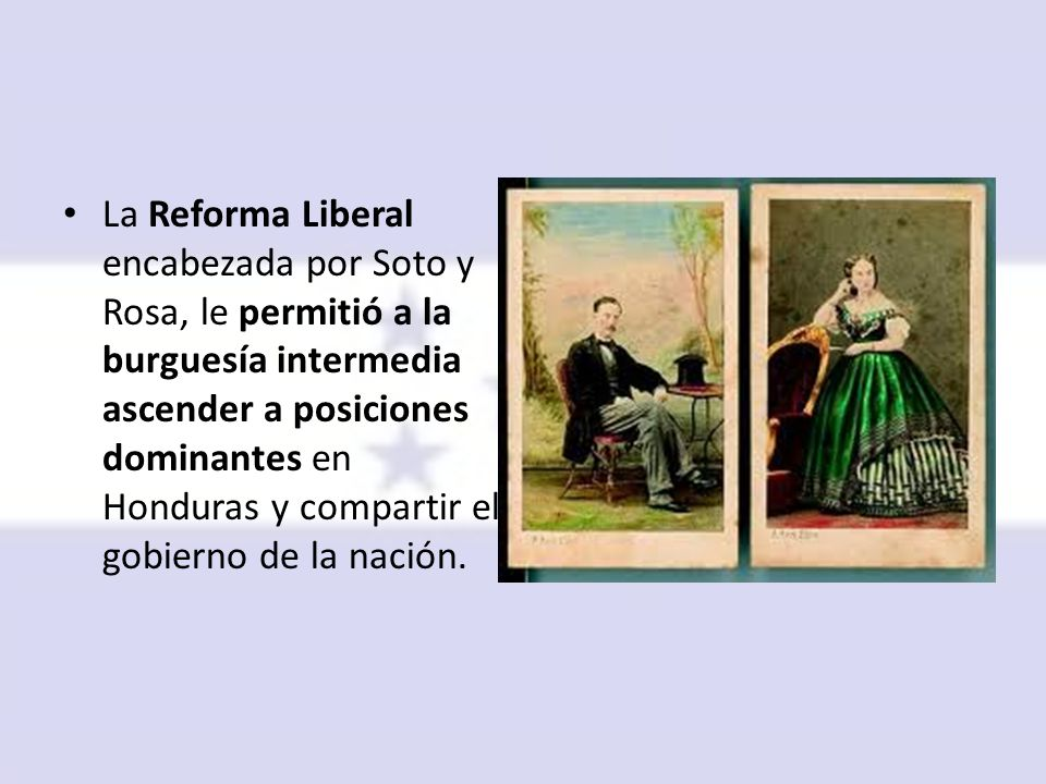 La Reforma Liberal encabezada por Soto y Rosa, le permitió a la burguesía intermedia ascender a posiciones dominantes en Honduras y compartir el gobierno de la nación.