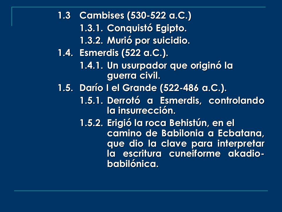1.3 Cambises (530-522 a.C.) 1.3.1. Conquistó Egipto. 1.3.2. Murió por suicidio. 1.4. Esmerdis (522 a.C.).